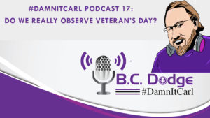 On this #DamnItCarl podcast B.C. Dodge asks – do we really observe Veteran's Day? Or are we just enjoying the sales?