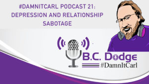 On this #DamnItCarl podcast B.C. Dodge asks – why do we sabotage our relationships when we have a bout of depression?